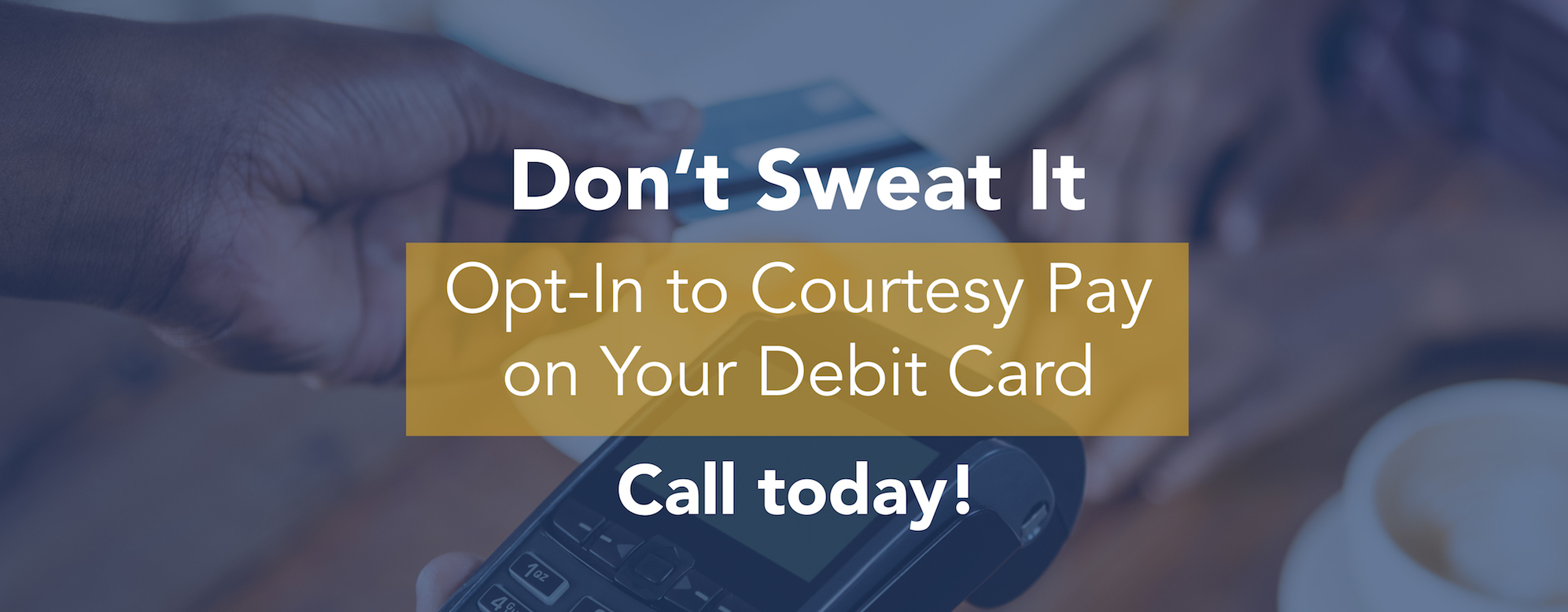 Don't sweat it! Opt in to courtesy pay on your debit card